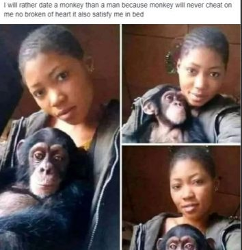 'I will rather date a monkey than a man, because monkeys will never cheat on me. It also satisfies me in bed' as seen on a viral photo
